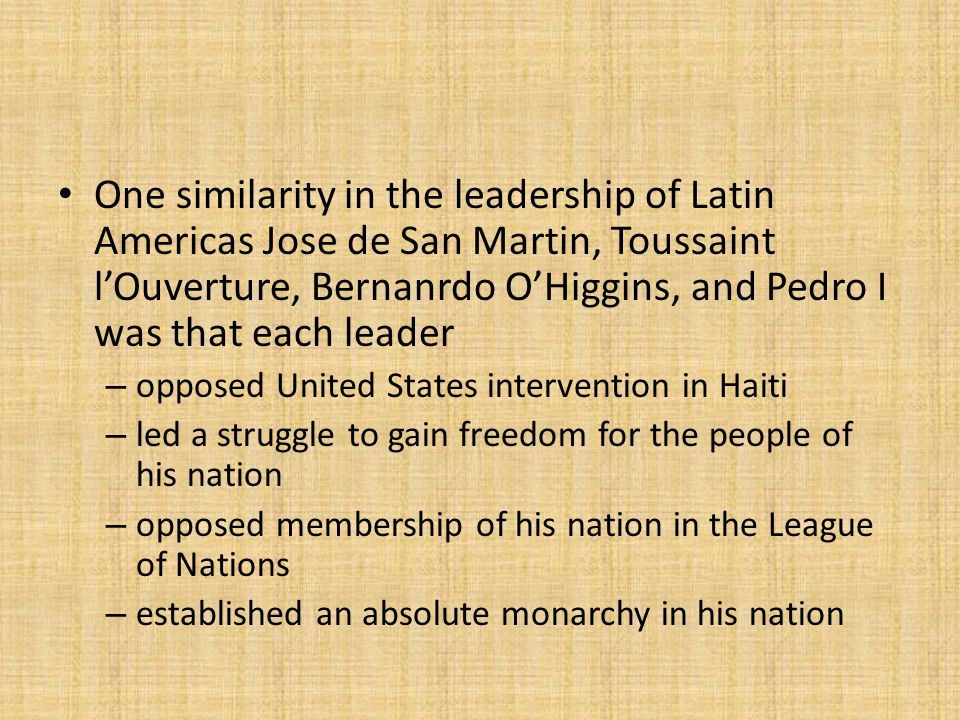 One similarity in the leadership of Latin Americas Jose de San Martin, Toussaint l'Ouverture, Bernanrdo O'Higgins, and Pedro I was that each leader