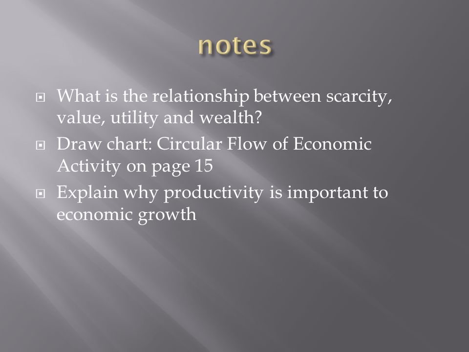 notes What is the relationship between scarcity, value, utility and wealth Draw chart: Circular Flow of Economic Activity on page 15.