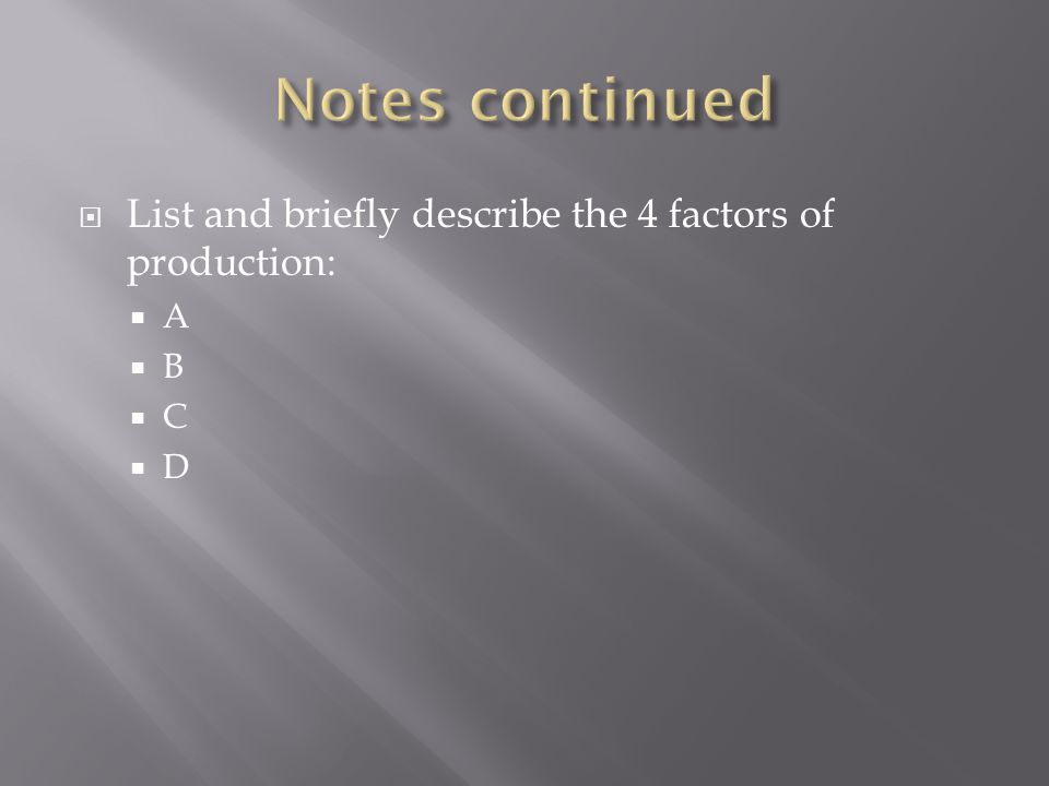 Notes continued List and briefly describe the 4 factors of production: