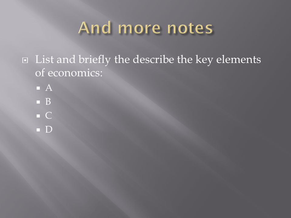 And more notes List and briefly the describe the key elements of economics: A B C D