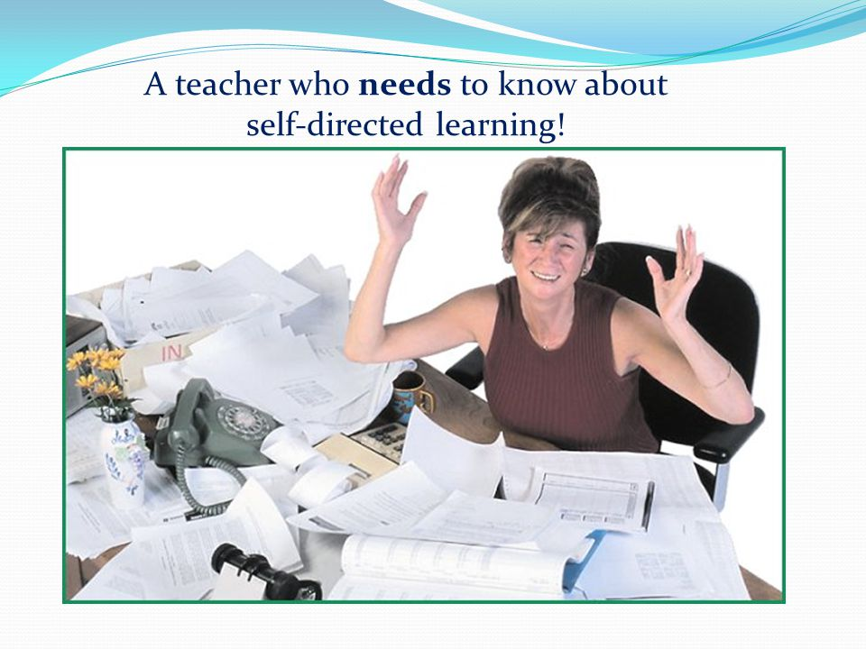 A teacher who needs to know about self-directed learning!