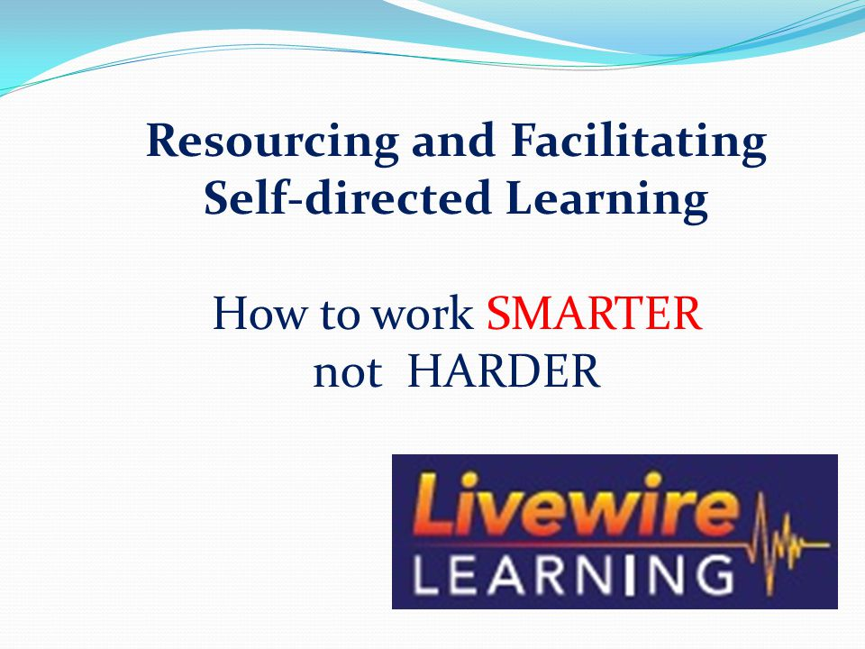 Resourcing and Facilitating Self-directed Learning How to work SMARTER not HARDER
