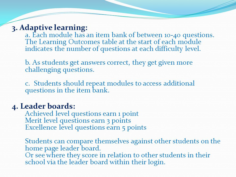 3. Adaptive learning: a. Each module has an item bank of between 10-40 questions. The Learning Outcomes table at the start of each module indicates the number of questions at each difficulty level. b. As students get answers correct, they get given more challenging questions. c. Students should repeat modules to access additional questions in the item bank.