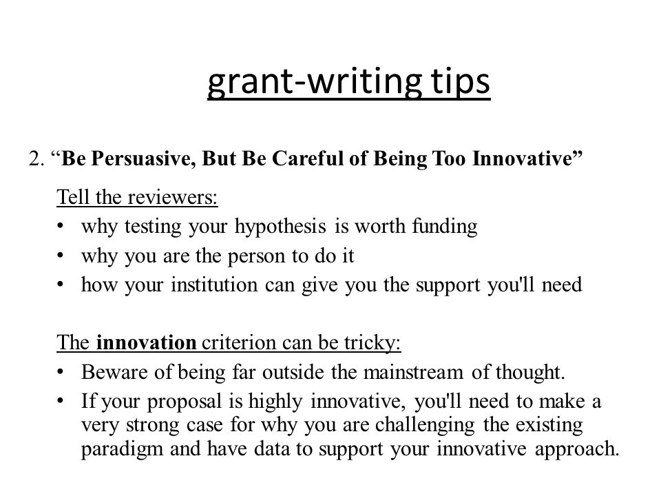 grant-writing tips 2. Be Persuasive, But Be Careful of Being Too Innovative Tell the reviewers: why testing your hypothesis is worth funding.