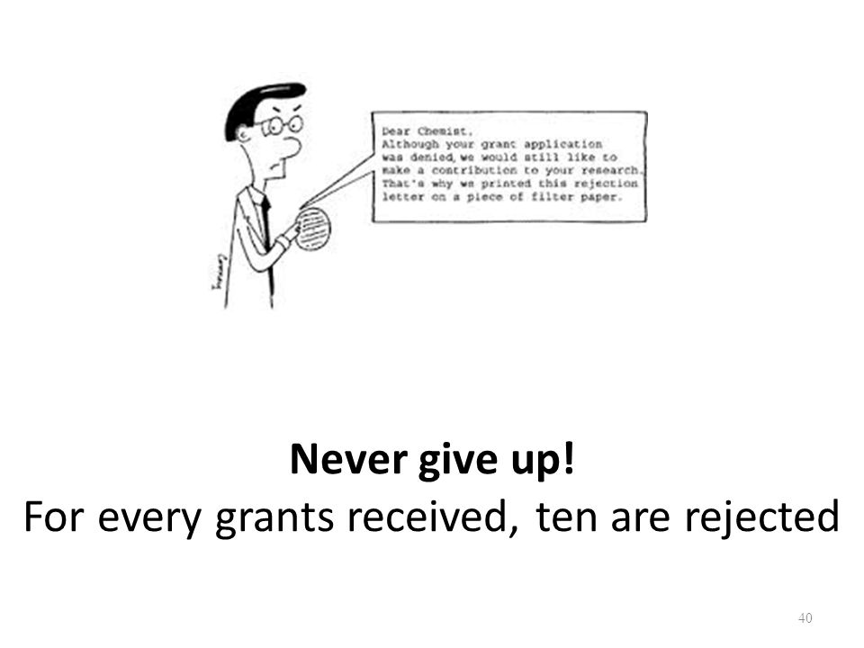 Never give up! For every grants received, ten are rejected