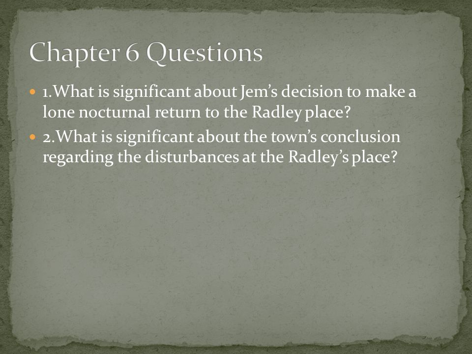 Chapter 6 Questions 1.What is significant about Jem's decision to make a lone nocturnal return to the Radley place