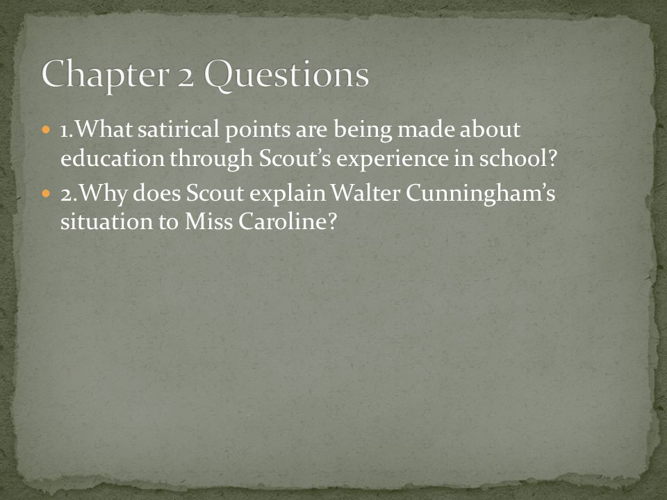 Chapter 2 Questions 1.What satirical points are being made about education through Scout's experience in school