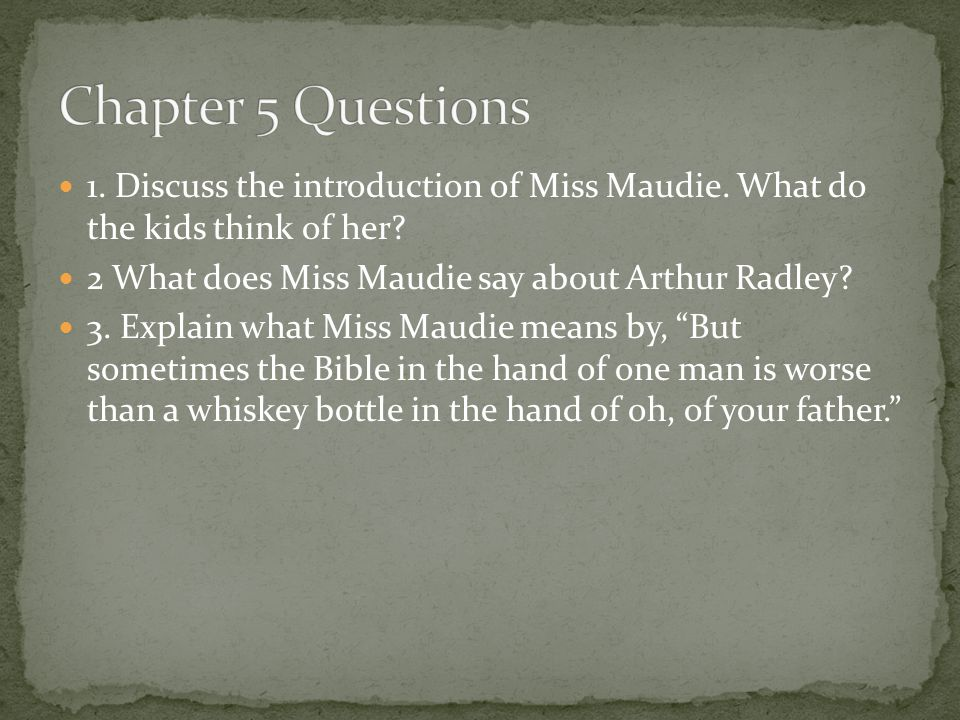 Chapter 5 Questions 1. Discuss the introduction of Miss Maudie. What do the kids think of her 2 What does Miss Maudie say about Arthur Radley