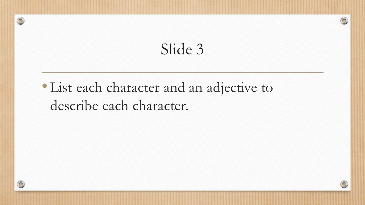 Slide 3 List each character and an adjective to describe each character.