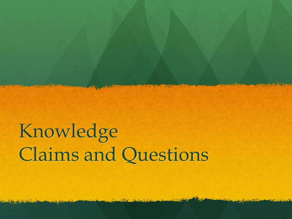 Knowledge Claims and Questions