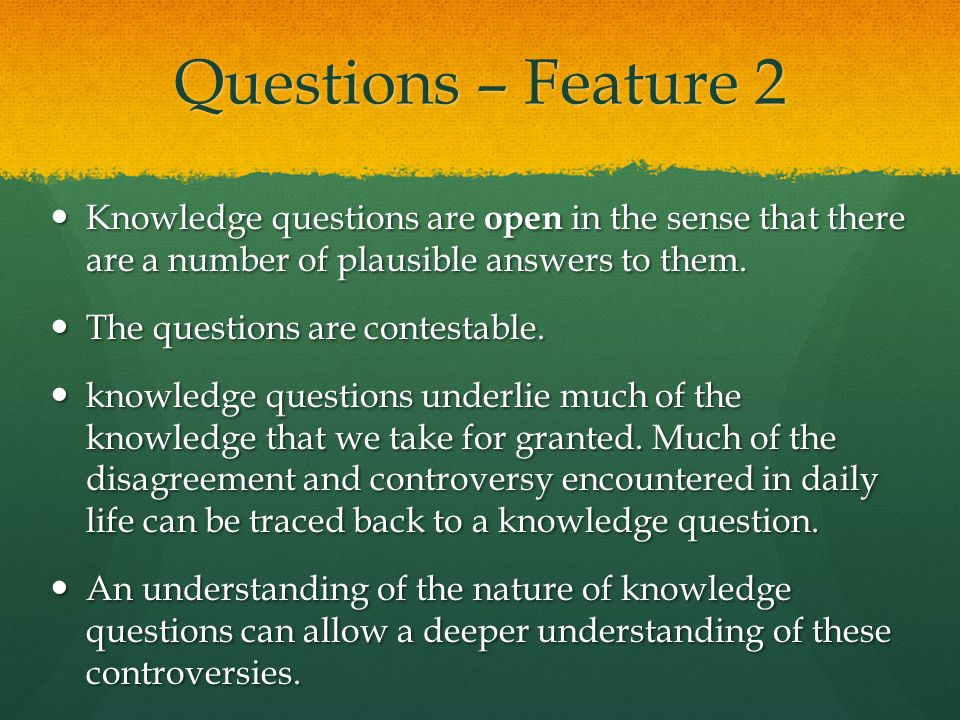 Questions – Feature 2 Knowledge questions are open in the sense that there are a number of plausible answers to them.