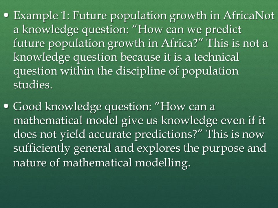 Example 1: Future population growth in AfricaNot a knowledge question: How can we predict future population growth in Africa This is not a knowledge question because it is a technical question within the discipline of population studies.