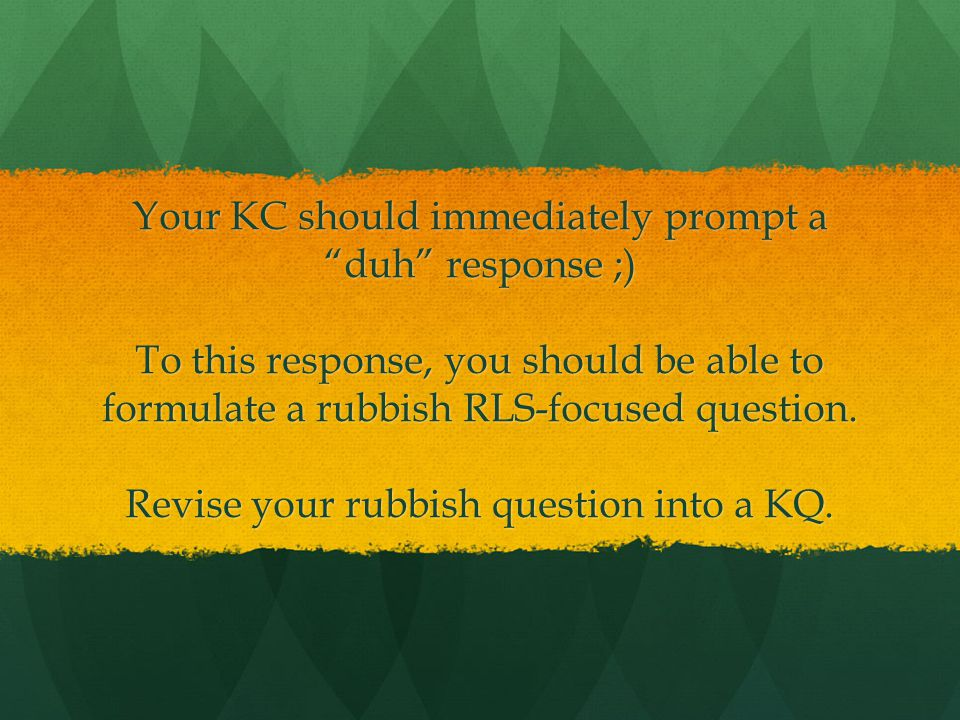 Your KC should immediately prompt a duh response ;) To this response, you should be able to formulate a rubbish RLS-focused question.