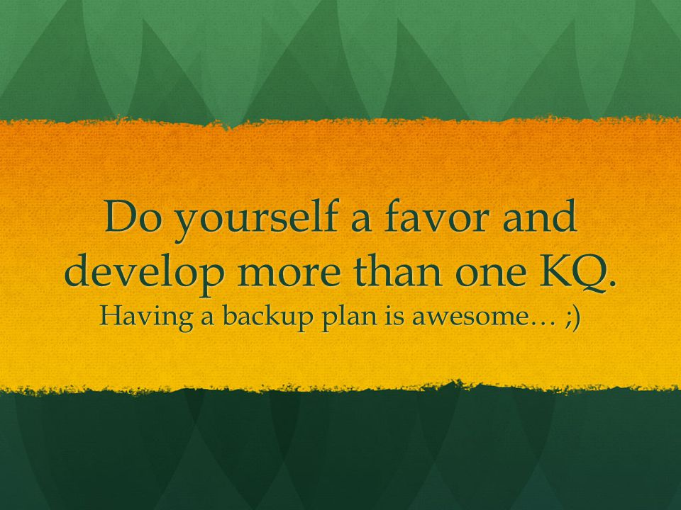 Do yourself a favor and develop more than one KQ