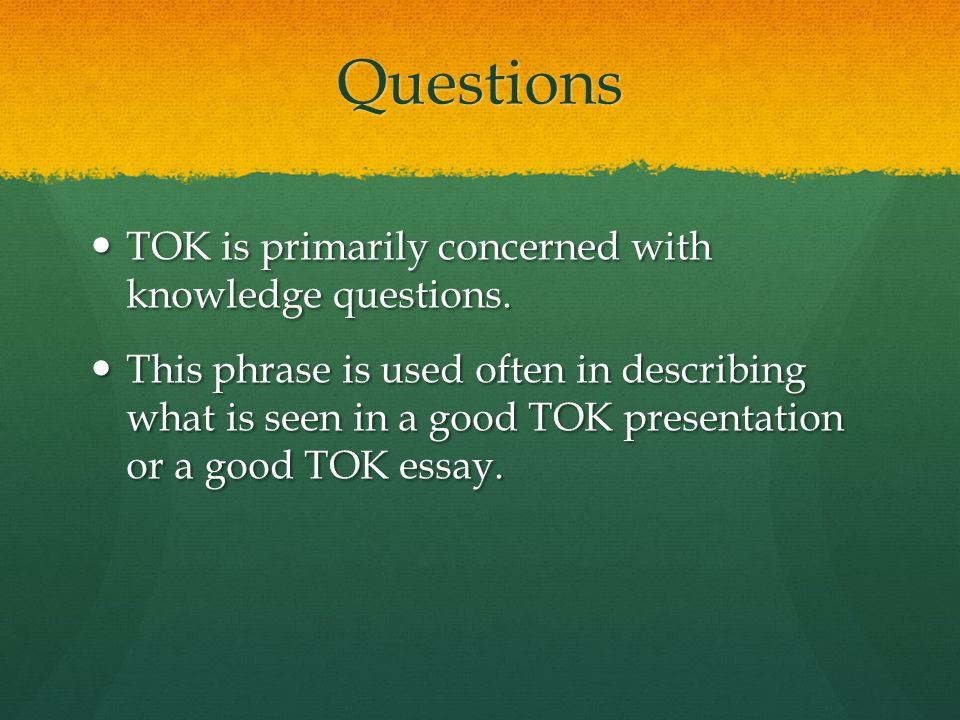 Questions TOK is primarily concerned with knowledge questions.