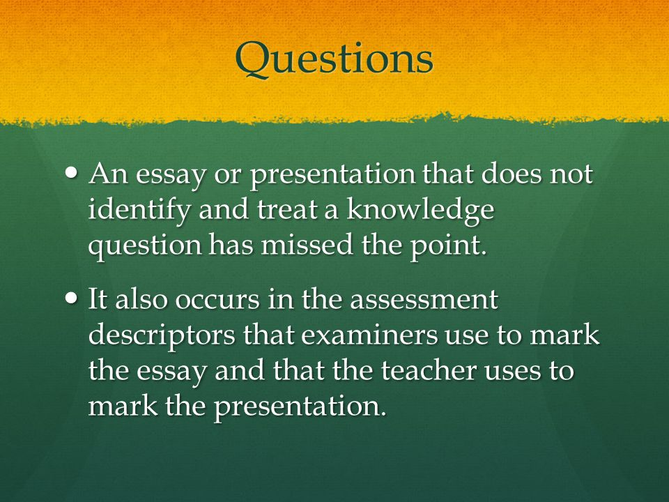 Questions An essay or presentation that does not identify and treat a knowledge question has missed the point.