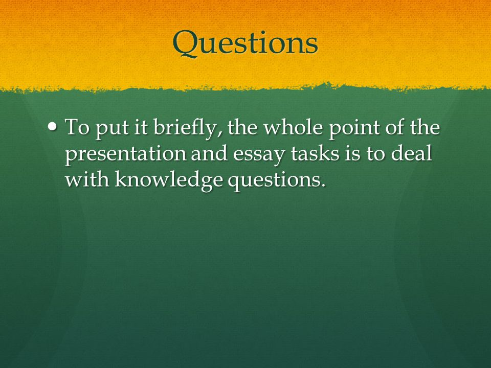 Questions To put it briefly, the whole point of the presentation and essay tasks is to deal with knowledge questions.