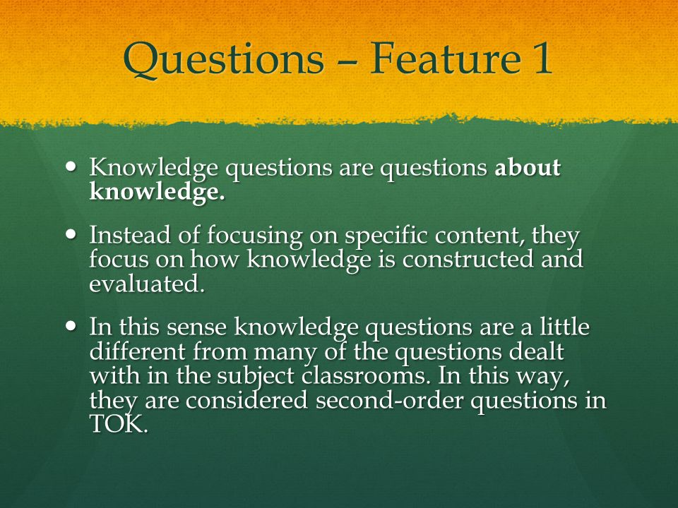 Questions – Feature 1 Knowledge questions are questions about knowledge.