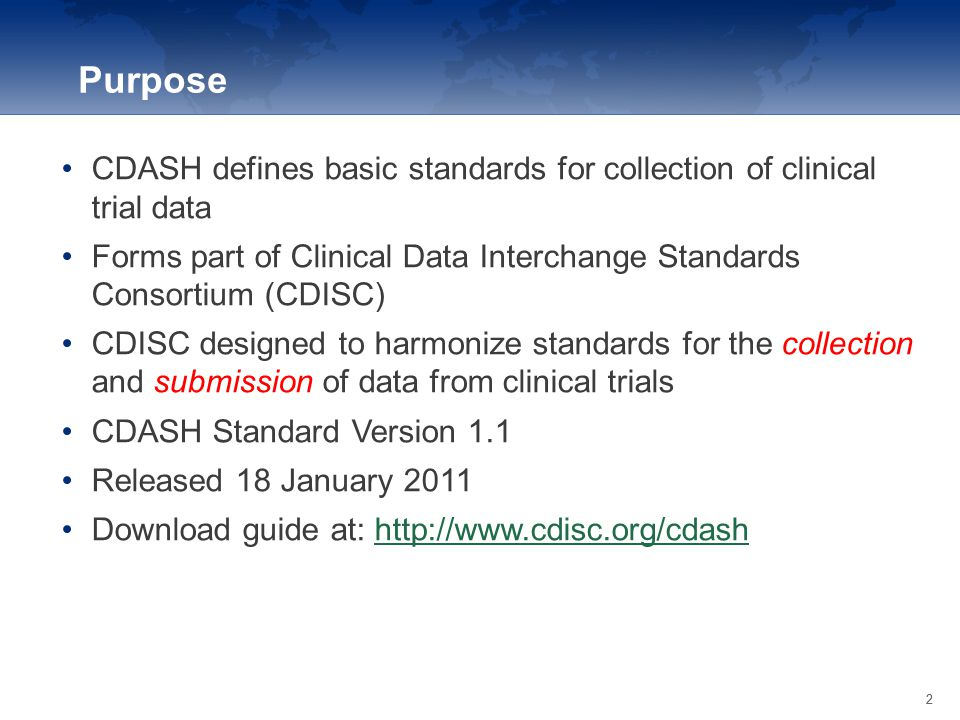 Purpose CDASH defines basic standards for collection of clinical trial data. Forms part of Clinical Data Interchange Standards Consortium (CDISC)