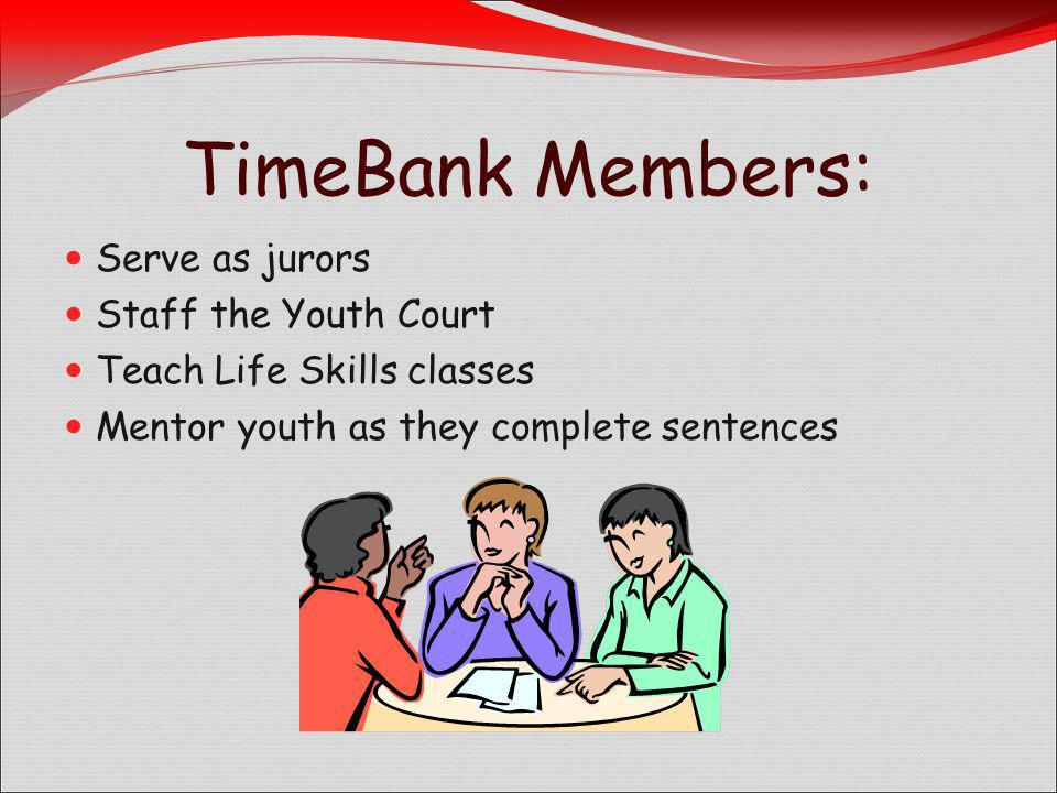 TimeBank Members: Serve as jurors Staff the Youth Court