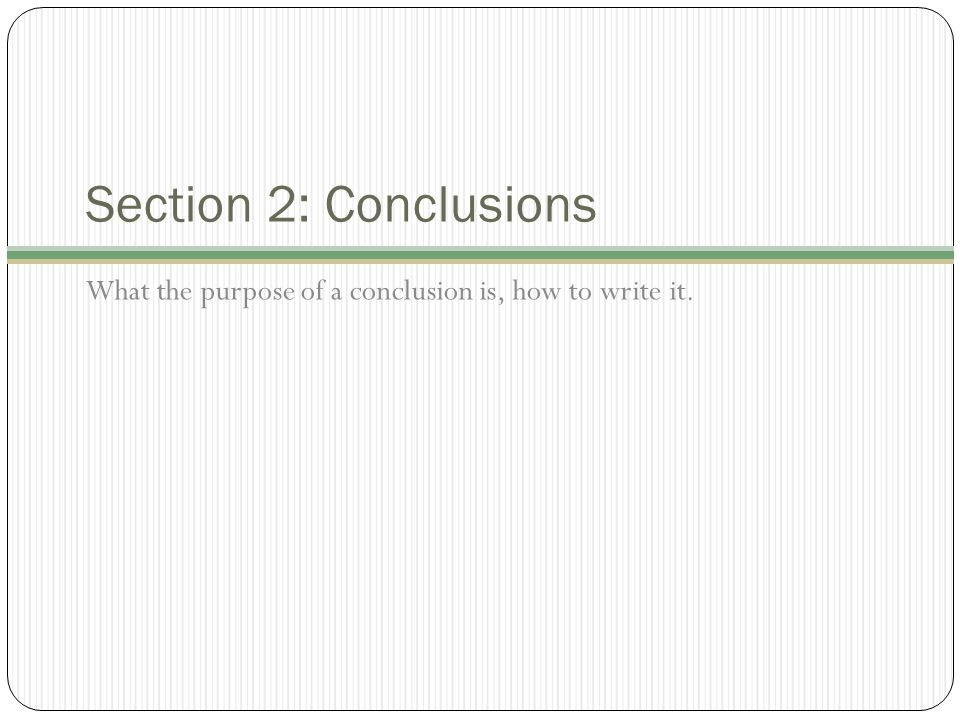 Section 2: Conclusions What the purpose of a conclusion is, how to write it.