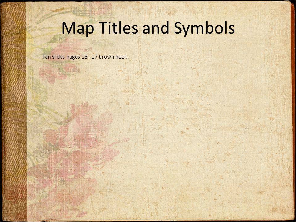 Map Titles and Symbols Tan slides pages 16 - 17 brown book.