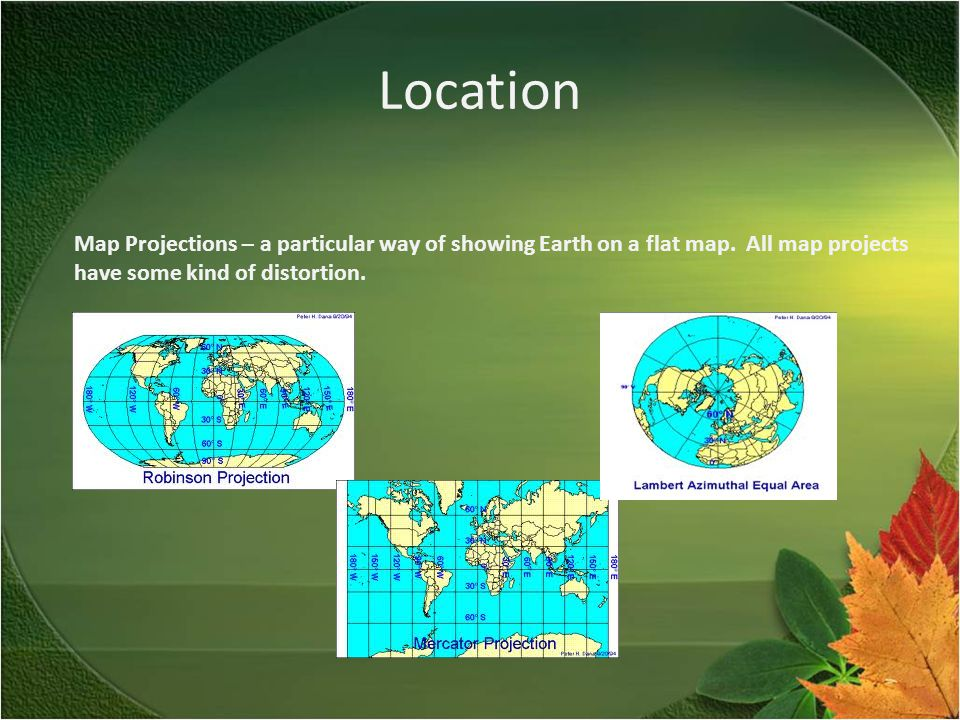 Location Map Projections – a particular way of showing Earth on a flat map.