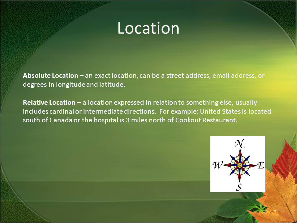 Location Absolute Location – an exact location, can be a street address, email address, or degrees in longitude and latitude.