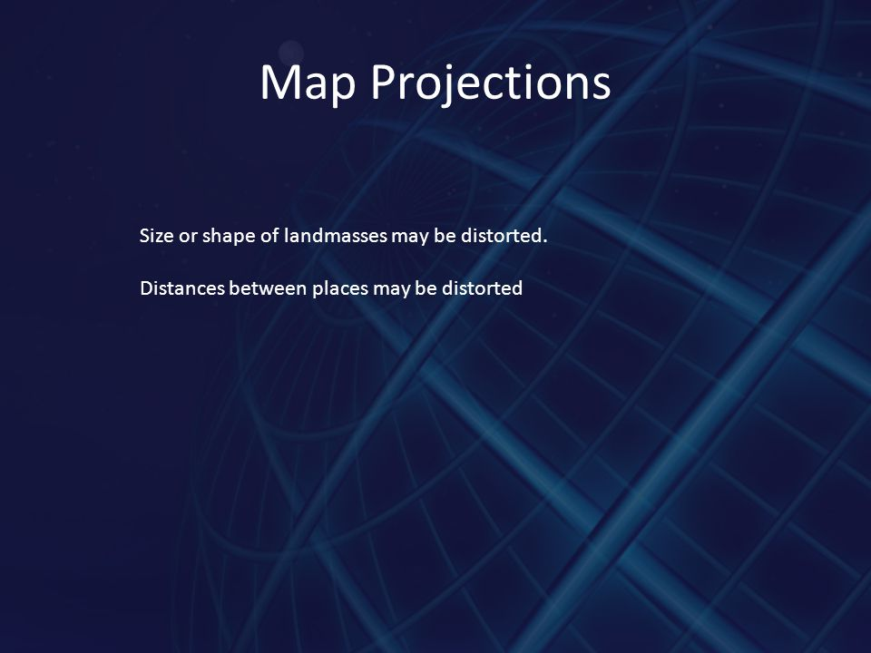 Map Projections Size or shape of landmasses may be distorted.