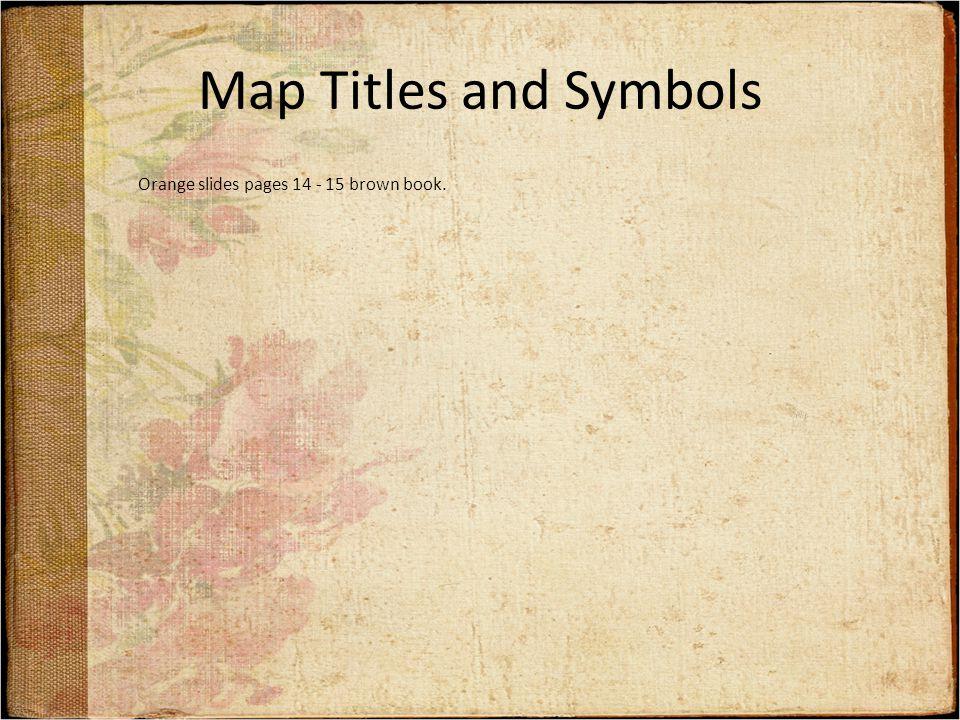Map Titles and Symbols Orange slides pages 14 - 15 brown book.