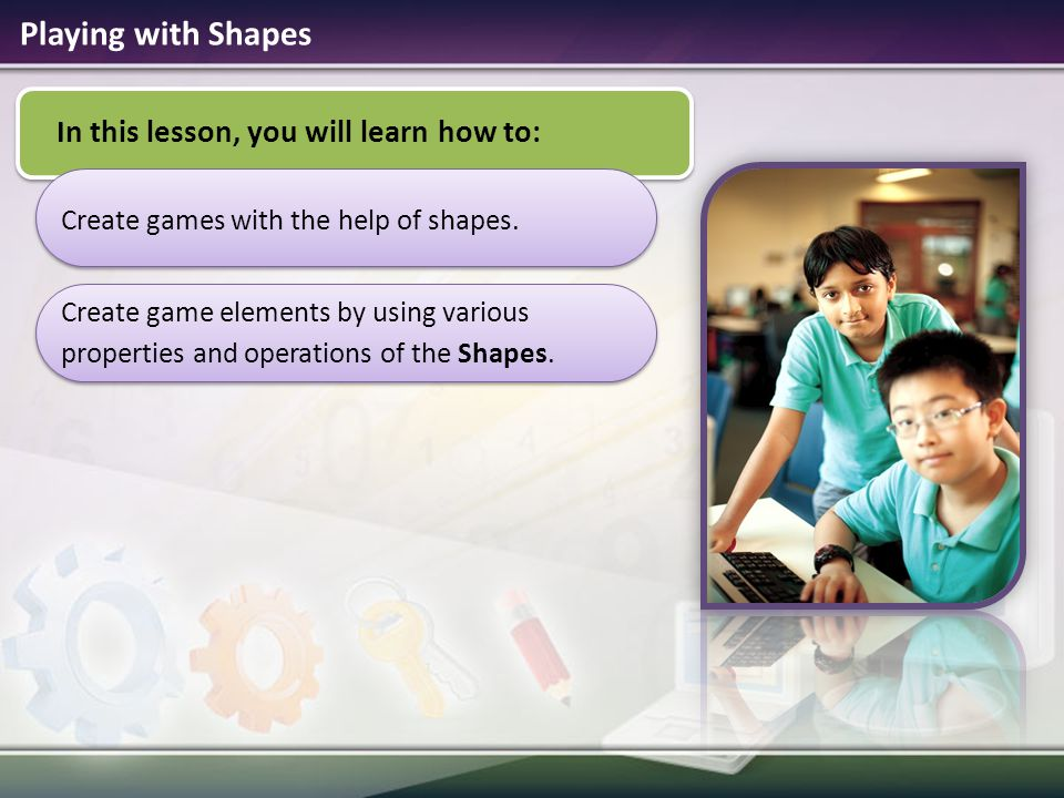 Playing with Shapes In this lesson, you will learn how to:
