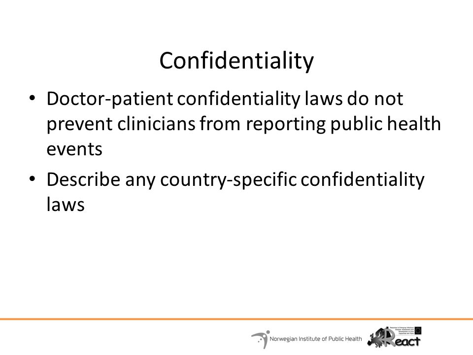 Confidentiality Doctor-patient confidentiality laws do not prevent clinicians from reporting public health events.