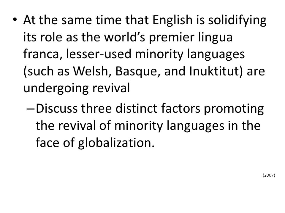 At the same time that English is solidifying its role as the world's premier lingua franca, lesser-used minority languages (such as Welsh, Basque, and Inuktitut) are undergoing revival