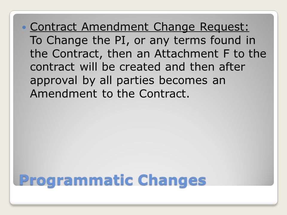 Contract Amendment Change Request: To Change the PI, or any terms found in the Contract, then an Attachment F to the contract will be created and then after approval by all parties becomes an Amendment to the Contract.