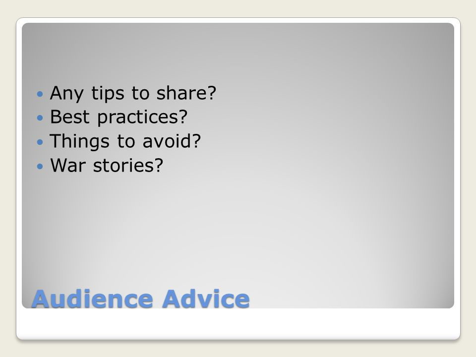 Audience Advice Any tips to share Best practices Things to avoid