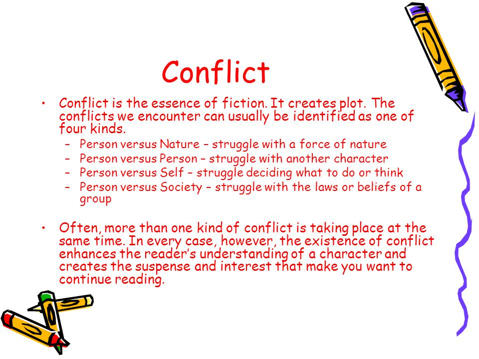 Conflict Conflict is the essence of fiction. It creates plot. The conflicts we encounter can usually be identified as one of four kinds.