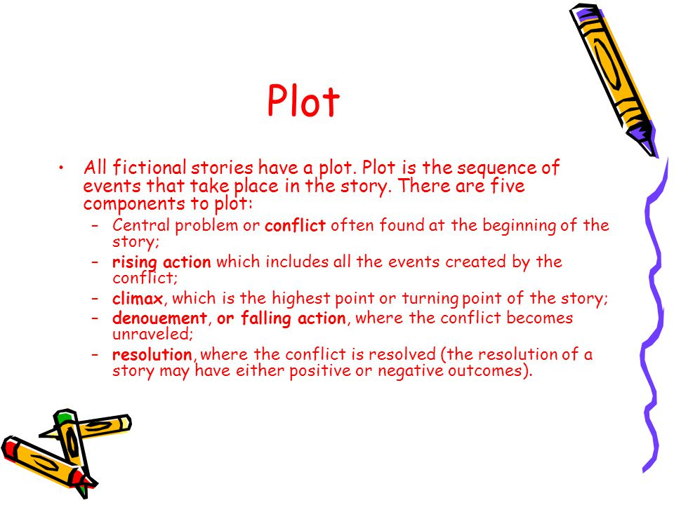 Plot All fictional stories have a plot. Plot is the sequence of events that take place in the story. There are five components to plot: