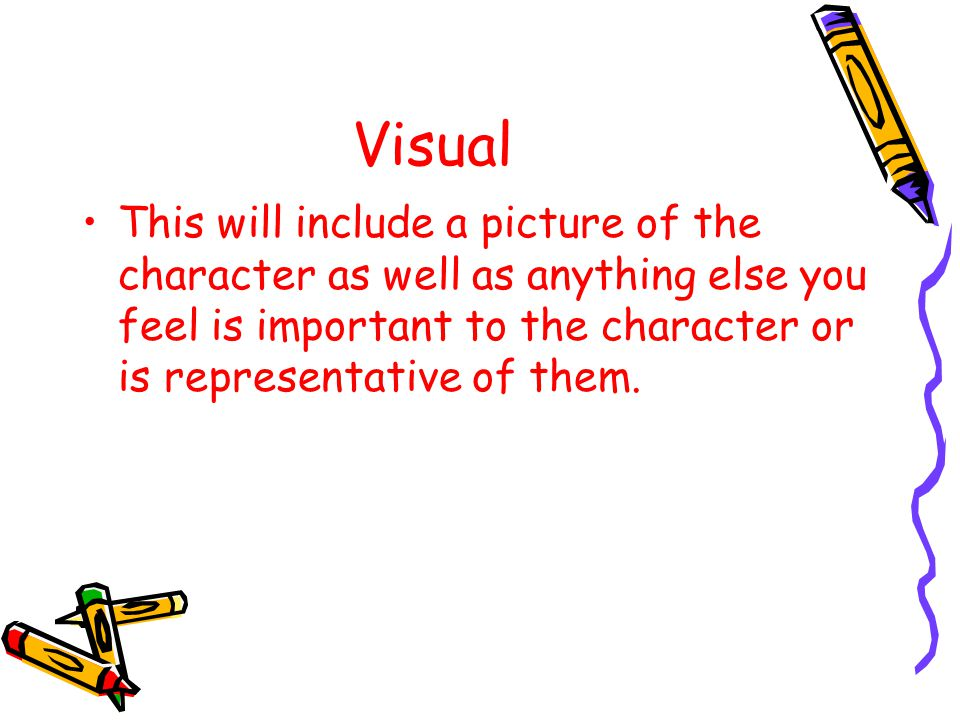 Visual This will include a picture of the character as well as anything else you feel is important to the character or is representative of them.