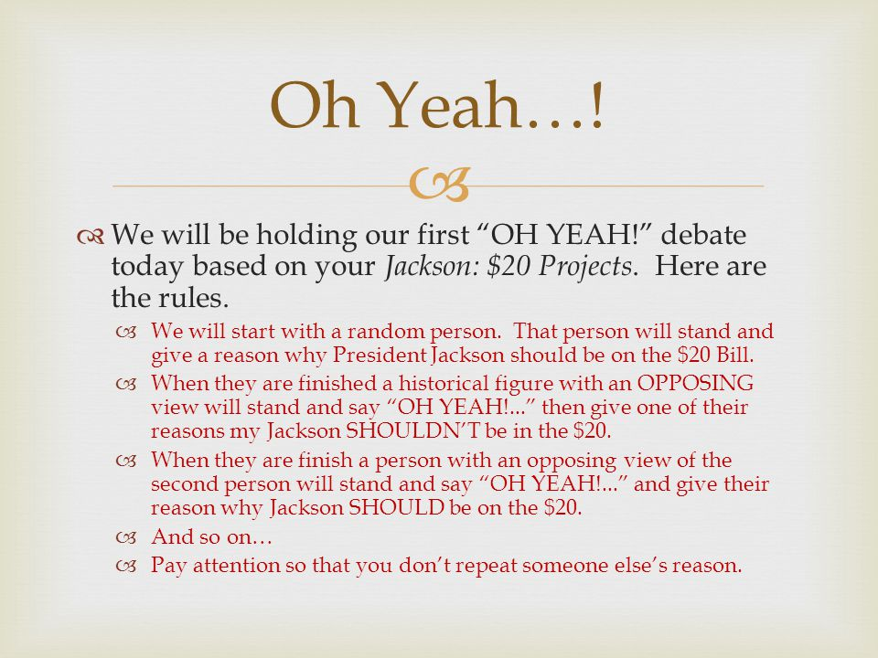 Oh Yeah…! We will be holding our first OH YEAH! debate today based on your Jackson: $20 Projects. Here are the rules.