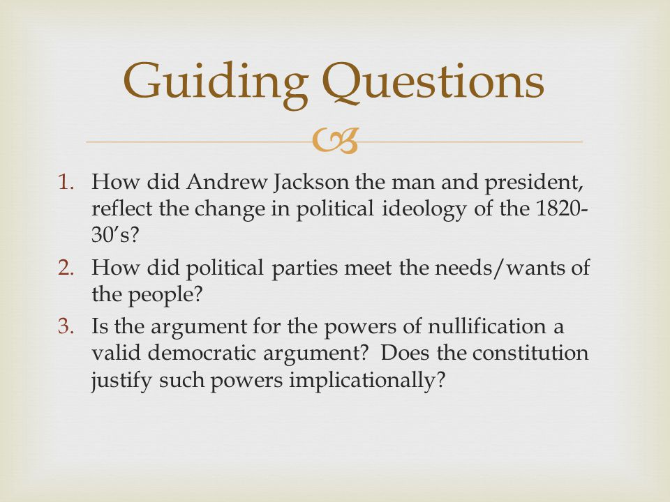 Guiding Questions How did Andrew Jackson the man and president, reflect the change in political ideology of the 1820-30's
