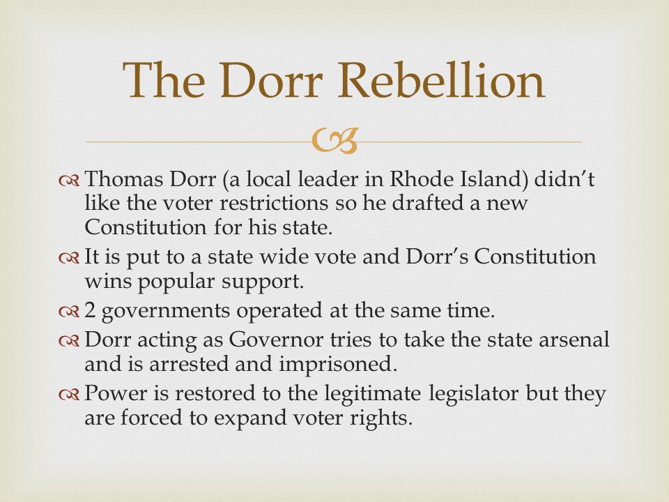 The Dorr Rebellion Thomas Dorr (a local leader in Rhode Island) didn't like the voter restrictions so he drafted a new Constitution for his state.