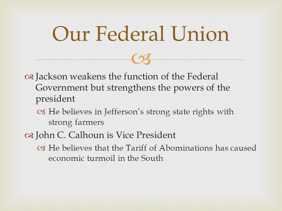 Our Federal Union Jackson weakens the function of the Federal Government but strengthens the powers of the president.