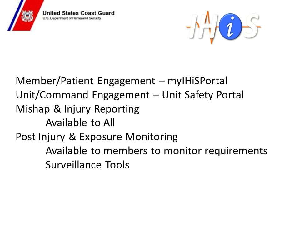 Member/Patient Engagement – myIHiSPortal Unit/Command Engagement – Unit Safety Portal Mishap & Injury Reporting Available to All Post Injury & Exposure Monitoring Available to members to monitor requirements Surveillance Tools