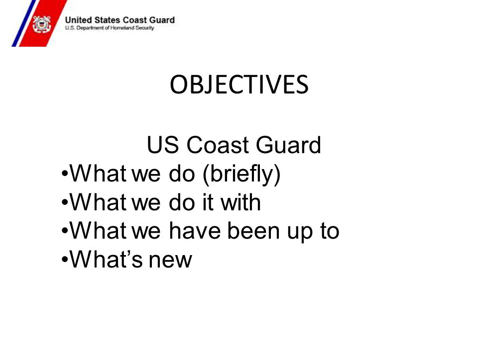 OBJECTIVES US Coast Guard What we do (briefly) What we do it with