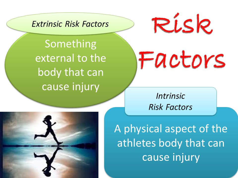 Risk Factors Something external to the body that can cause injury