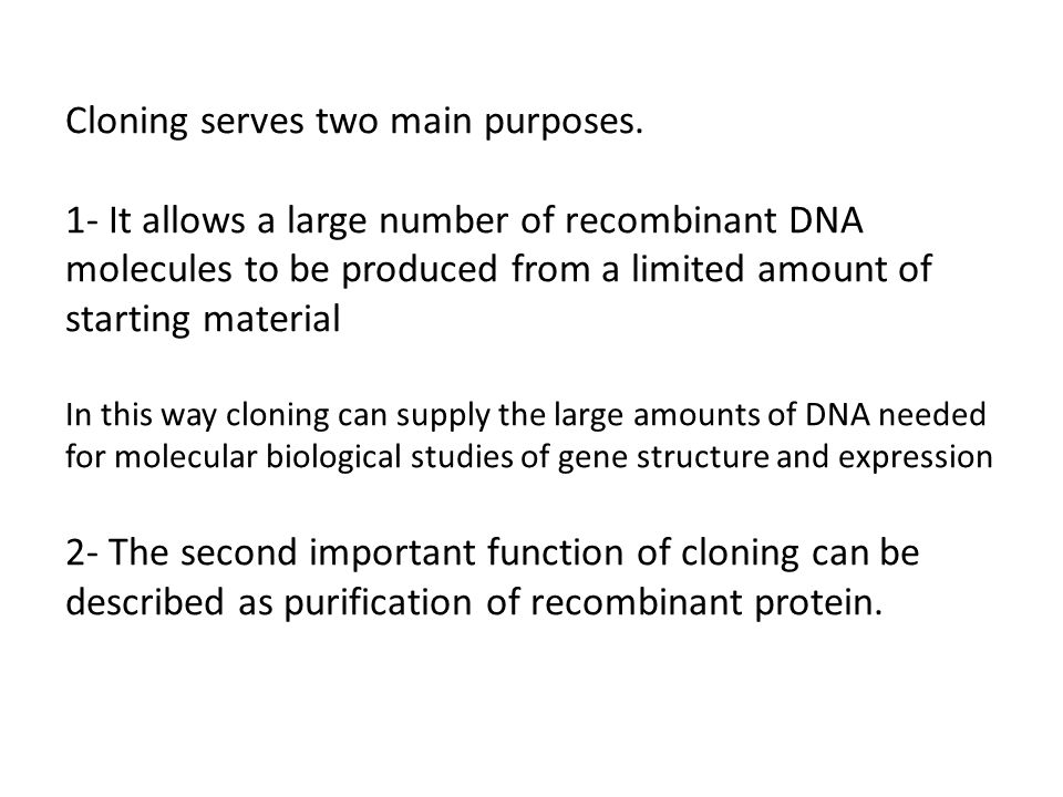 Cloning serves two main purposes.