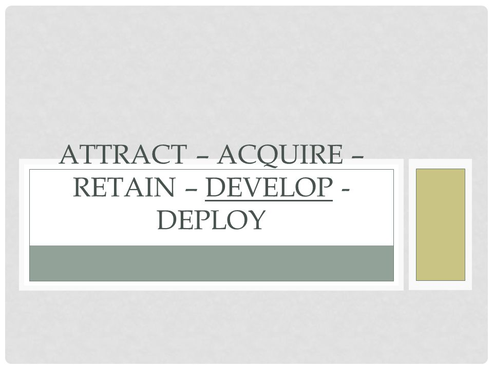 Attract – Acquire – Retain – Develop - Deploy