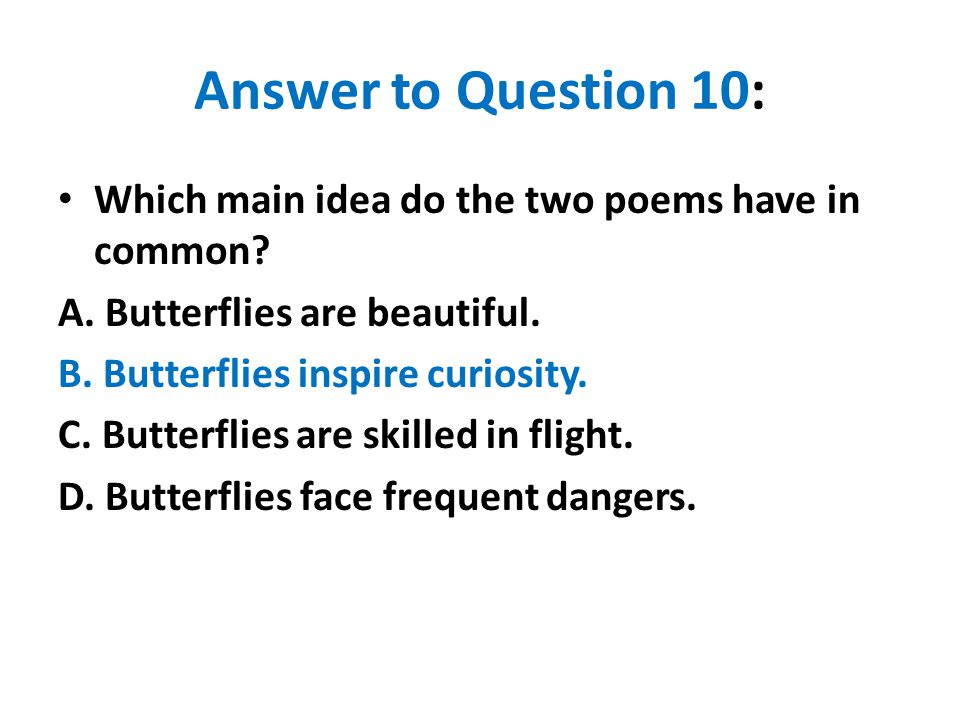 Answer to Question 10: Which main idea do the two poems have in common A. Butterflies are beautiful.