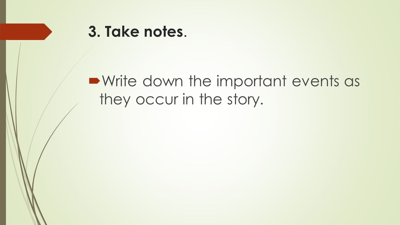 3. Take notes. Write down the important events as they occur in the story.
