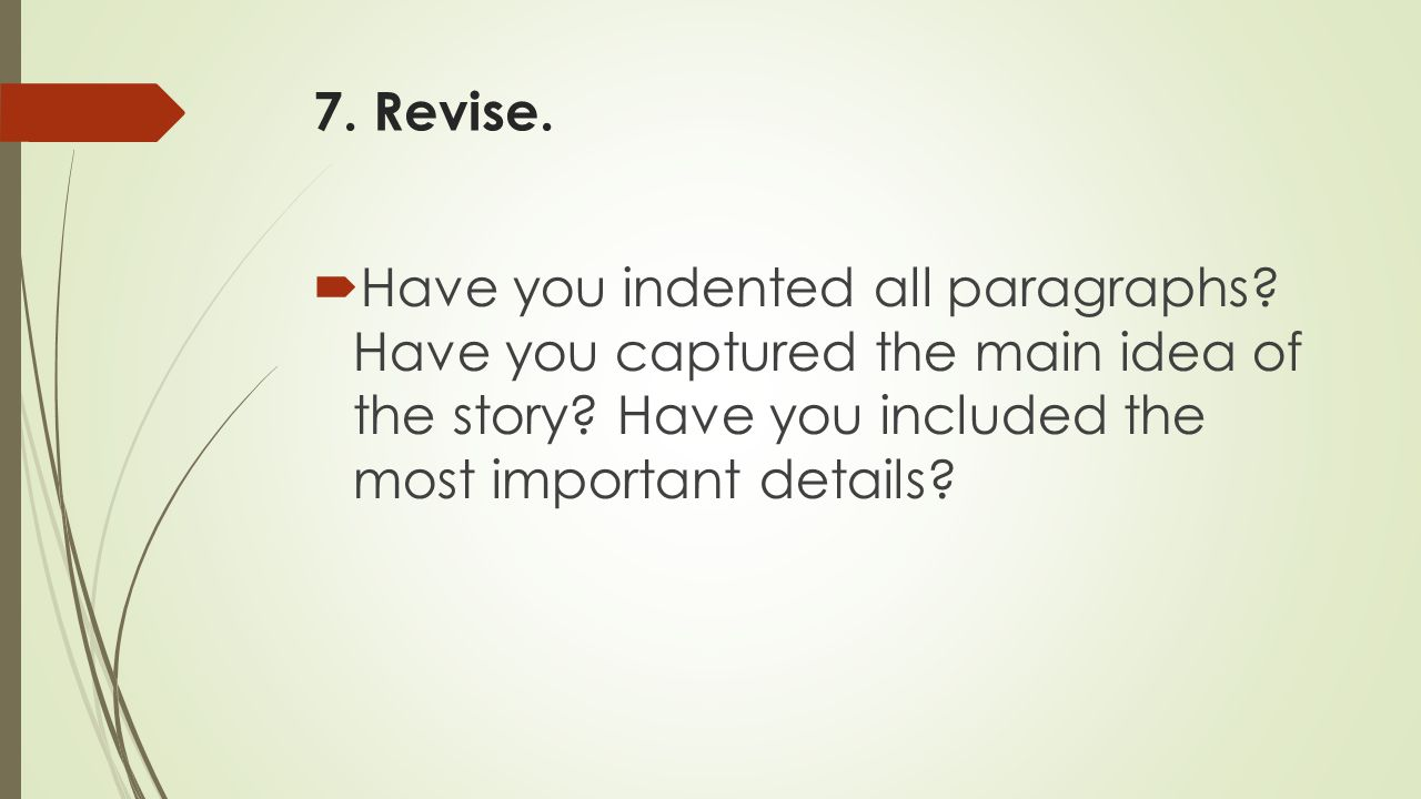 7. Revise. Have you indented all paragraphs. Have you captured the main idea of the story.